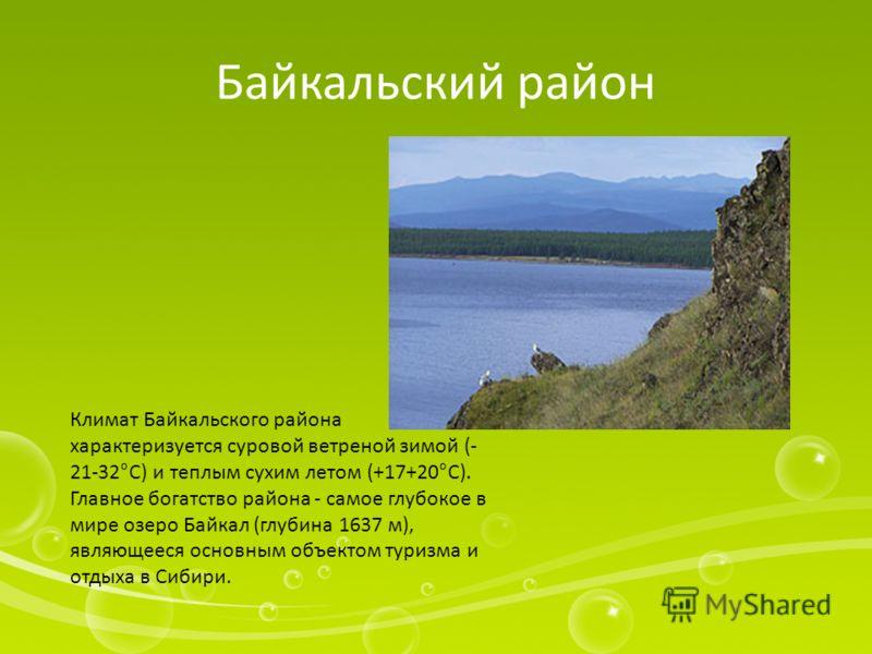 Байкальский район Климат Байкальского района характеризуется суровой ветреной зимой (- 21-32°С) и теплым сухим летом (+17+20°С). Главное богатство района - самое глубокое в мире озеро Байкал (глубина 1637 м), являющееся основным объектом туризма и от