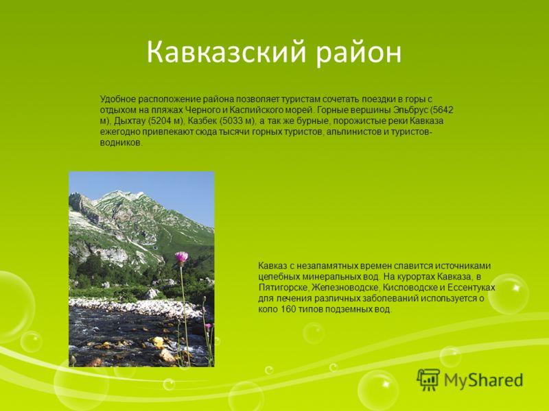 Кавказский район Удобное расположение района позволяет туристам сочетать поездки в горы с отдыхом на пляжах Черного и Каспийского морей. Горные вершины Эльбрус (5642 м), Дыхтау (5204 м), Казбек (5033 м), а так же бурные, порожистые реки Кавказа ежего