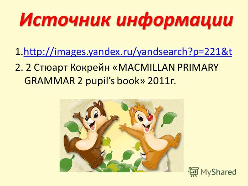 1.http://images.yandex.ru/yandsearch?p=221&thttp://images.yandex.ru/yandsearch?p=221&t 2. 2 Стюарт Кокрейн «MACMILLAN PRIMARY GRAMMAR 2 pupils book» 2011г. Источник информации