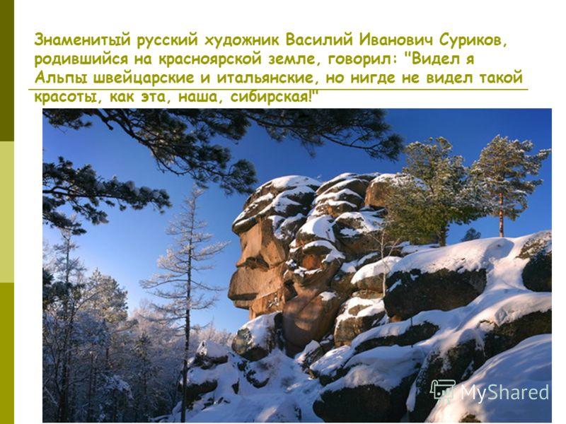 Знаменитый русский художник Василий Иванович Суриков, родившийся на красноярской земле, говорил: Видел я Альпы швейцарские и итальянские, но нигде не видел такой красоты, как эта, наша, сибирская!