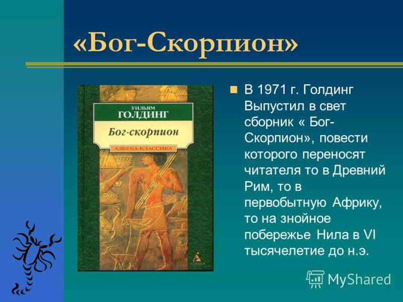 «Бог-Скорпион» «Бог-Скорпион» В 1971 г. Голдинг Выпустил в свет сборник « Бог- Скорпион», повести которого переносят читателя то в Древний Рим, то в первобытную Африку, то на знойное побережье Нила в VI тысячелетие до н.э.