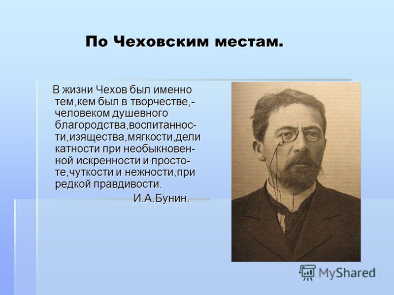 По Чеховским местам. По Чеховским местам. В жизни Чехов был именно тем,кем был в творчестве,- человеком душевного благородства,воспитаннос- ти,изящества,мягкости,дели катности при необыкновен- ной искренности и просто- те,чуткости и нежности,при редк