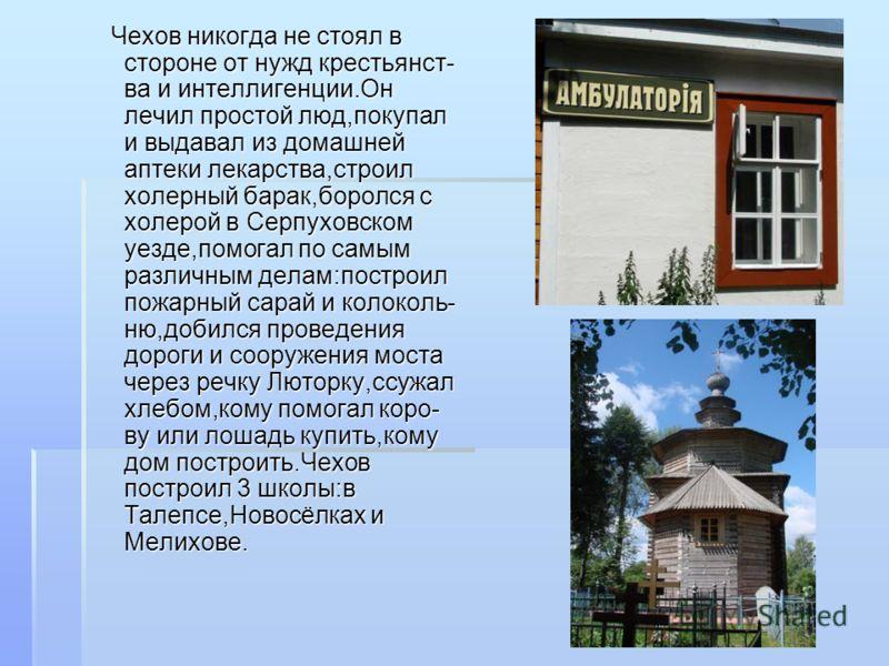 Чехов никогда не стоял в стороне от нужд крестьянст- ва и интеллигенции.Он лечил простой люд,покупал и выдавал из домашней аптеки лекарства,строил холерный барак,боролся с холерой в Серпуховском уезде,помогал по самым различным делам:построил пожарны