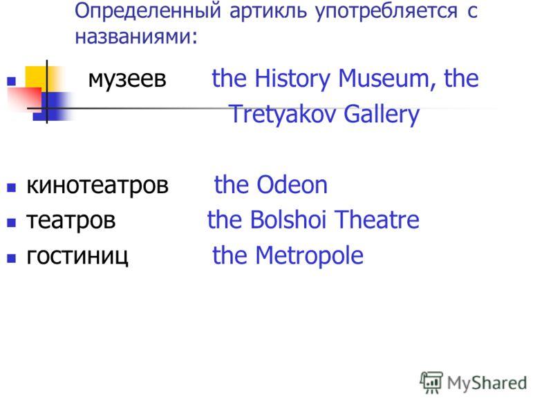 Определенный артикль употребляется с названиями: музеев the History Museum, the Tretyakov Gallery кинотеатров the Odeon театров the Bolshoi Theatre гостиниц the Metropole