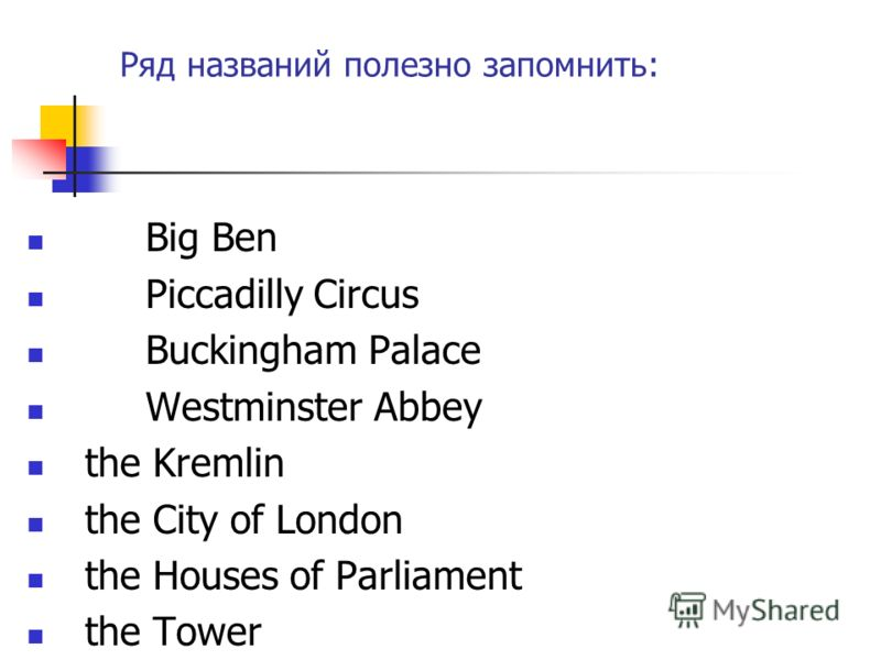 Ряд названий полезно запомнить: Big Ben Piccadilly Circus Buckingham Palace Westminster Abbey the Kremlin the City of London the Houses of Parliament the Tower