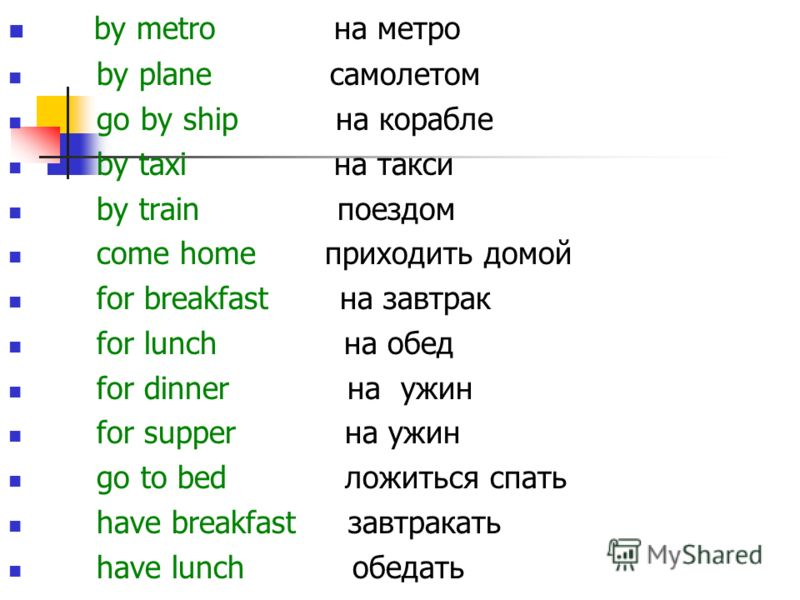 by metro на метро by plane самолетом go by ship на корабле by taxi на такси by train поездом come home приходить домой for breakfast на завтрак for lunch на обед for dinner на ужин for supper на ужин go to bed ложиться спать have breakfast завтракать