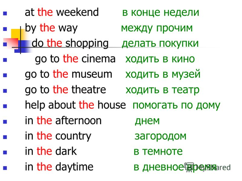 at the weekend в конце недели by the way между прочим do the shopping делать покупки go to the cinema ходить в кино go to the museum ходить в музей go to the theatre ходить в театр help about the house помогать по дому in the afternoon днем in the co