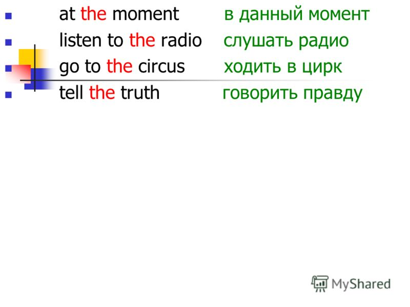 at the moment в данный момент listen to the radio слушать радио go to the circus ходить в цирк tell the truth говорить правду