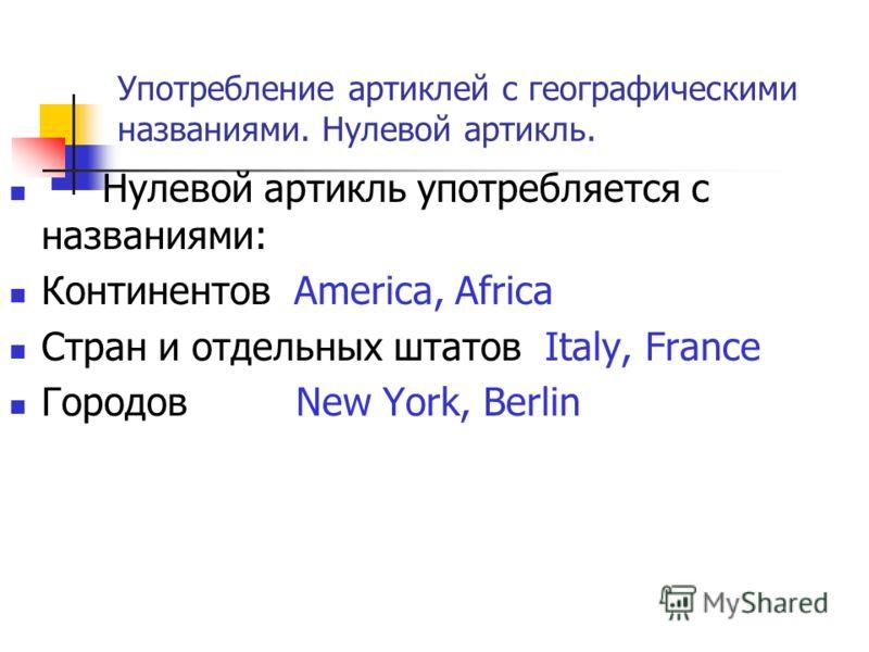 Употребление артиклей с географическими названиями. Нулевой артикль. Нулевой артикль употребляется с названиями: Континентов America, Africa Стран и отдельных штатов Italy, France Городов New York, Berlin