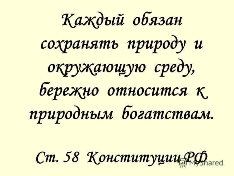 Каждый обязан сохранять природу и окружающую среду, бережно относится к природным богатствам. Ст. 58 Конституции РФ