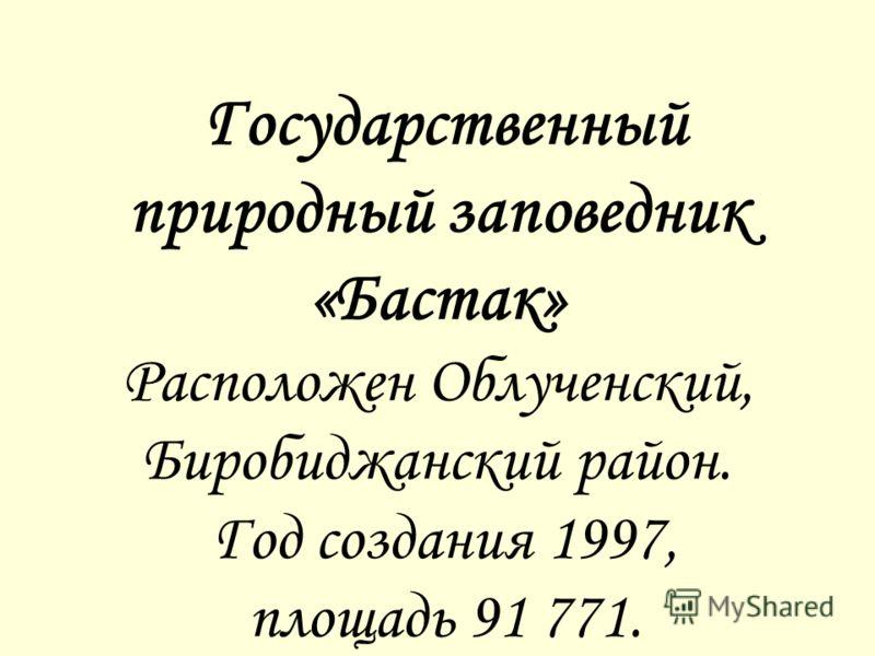 «Бастак» Государственный природный заповедник «Бастак» Расположен Облученский, Биробиджанский район. Год создания 1997, площадь 91 771.