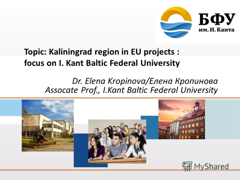 Topic: Kaliningrad region in EU projects : focus on I. Kant Baltic Federal University Dr. Elena Kropinova/Елена Кропинова Assocate Prof., I.Kant Baltic Federal University