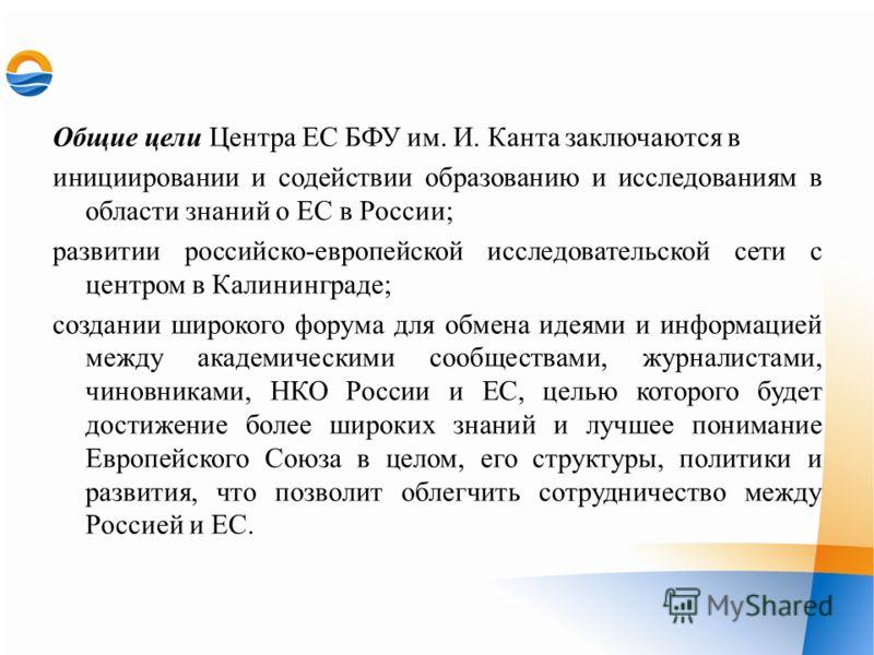 Общие цели Центра ЕС БФУ им. И. Канта заключаются в инициировании и содействии образованию и исследованиям в области знаний о ЕС в России; развитии российско-европейской исследовательской сети с центром в Калининграде; создании широкого форума для об