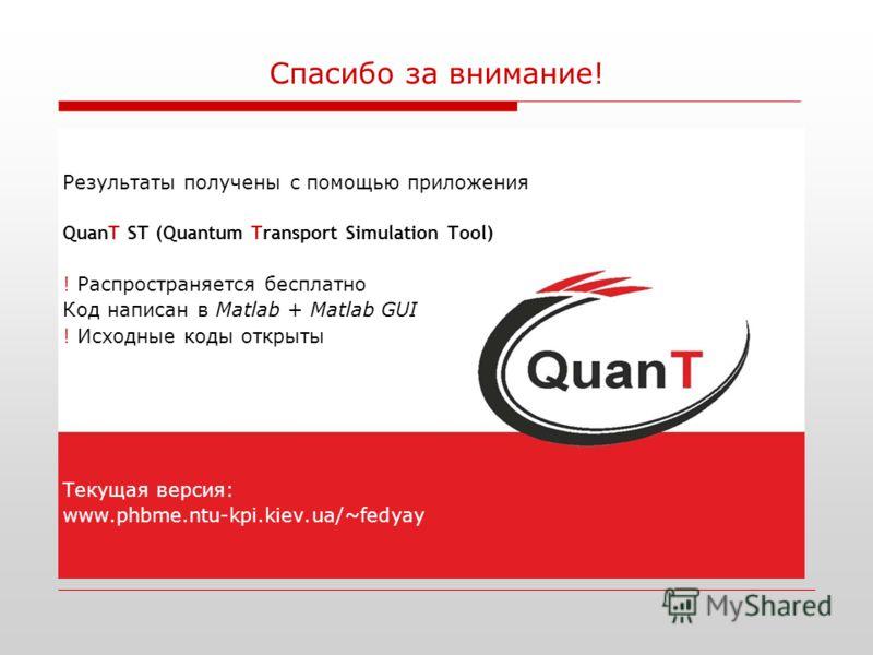 Спасибо за внимание! Результаты получены с помощью приложения QuanT ST (Quantum Transport Simulation Tool) ! Распространяется бесплатно Код написан в Matlab + Matlab GUI ! Исходные коды открыты Текущая версия: www.phbme.ntu-kpi.kiev.ua/~fedyay