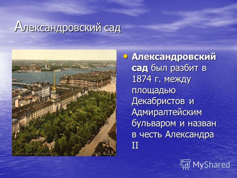А лександровский сад Александровский сад был разбит в 1874 г. между площадью Декабристов и Адмиралтейским бульваром и назван в честь Александра II Александровский сад был разбит в 1874 г. между площадью Декабристов и Адмиралтейским бульваром и назван