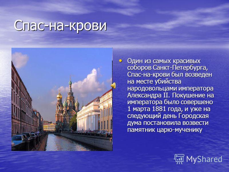 Спас-на-крови Один из самых красивых соборов Санкт-Петербурга, Спас-на-крови был возведен на месте убийства народовольцами императора Александра II. Покушение на императора было совершено 1 марта 1881 года, и уже на следующий день Городская дума пост