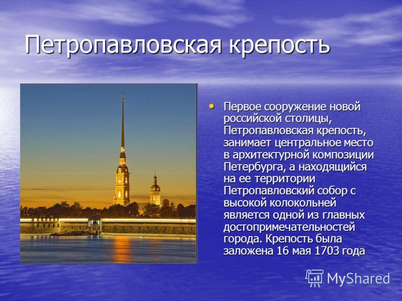 Петропавловская крепость Первое сооружение новой российской столицы, Петропавловская крепость, занимает центральное место в архитектурной композиции Петербурга, а находящийся на ее территории Петропавловский собор с высокой колокольней является одной