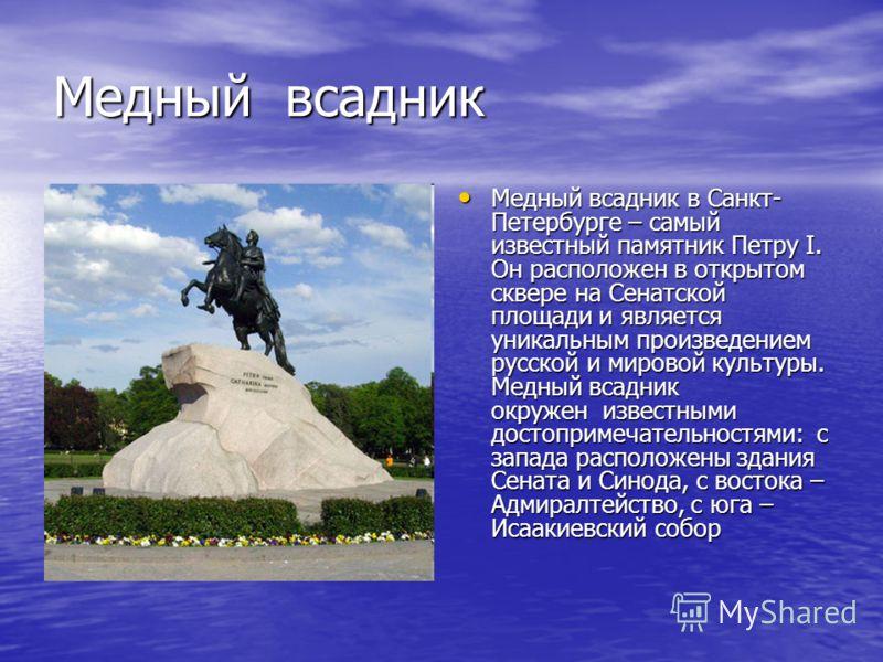 Медный всадник Медный всадник в Санкт- Петербурге – самый известный памятник Петру I. Он расположен в открытом сквере на Сенатской площади и является уникальным произведением русской и мировой культуры. Медный всадник окружен известными достопримечат