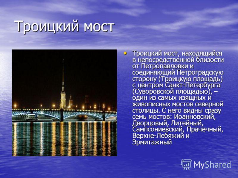 Троицкий мост Троицкий мост, находящийся в непосредственной близости от Петропавловки и соединяющий Петроградскую сторону (Троицкую площадь) с центром Санкт-Петербурга (Суворовской площадью), – один из самых изящных и живописных мостов северной столи
