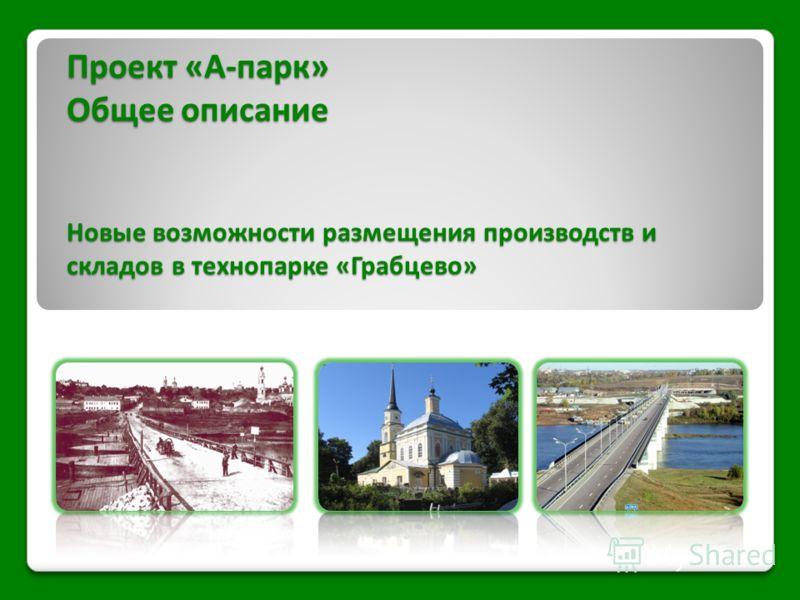 Проект «А-парк» Общее описание Новые возможности размещения производств и складов в технопарке «Грабцево»