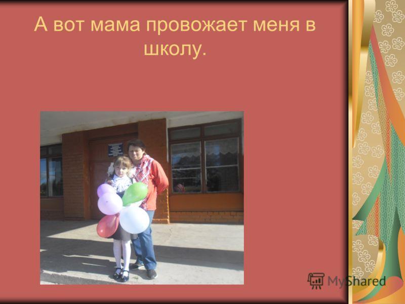 А вот мама провожает меня в школу.