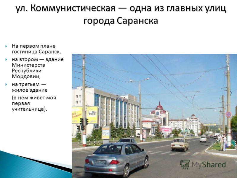 На первом плане гостиница Саранск, на втором здание Министерств Республики Мордовии, на третьем жилое здание (в нем живет моя первая учительница). ул. Коммунистическая одна из главных улиц города Саранска