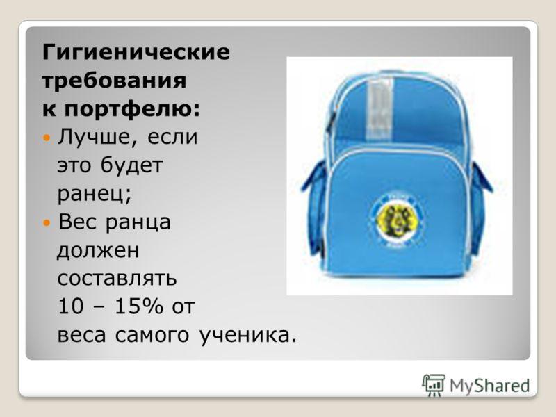 Гигиенические требования к портфелю: Лучше, если это будет ранец; Вес ранца должен составлять 10 – 15% от веса самого ученика.