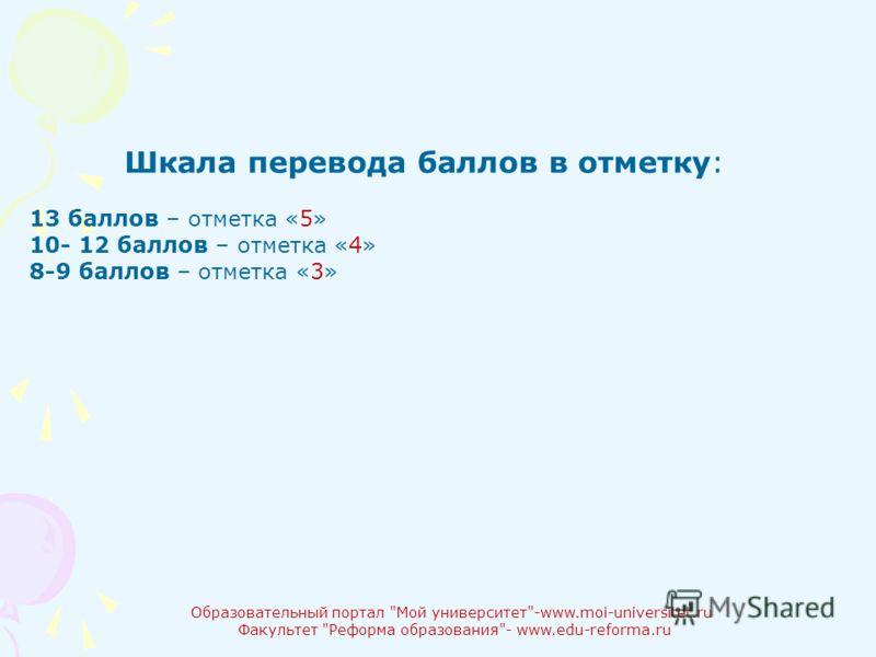 Образовательный портал Мой университет-www.moi-universitet.ru Факультет Реформа образования- www.edu-reforma.ru Шкала перевода баллов в отметку: 13 баллов – отметка «5» 10- 12 баллов – отметка «4» 8-9 баллов – отметка «3»