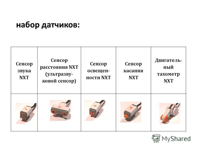 набор датчиков: Сенсор звука NXT Сенсор расстояния NXT (ультразву- ковой сенсор) Сенсор освещен- ности NXT Сенсор касания NXT Двигатель- ный тахометр NXT