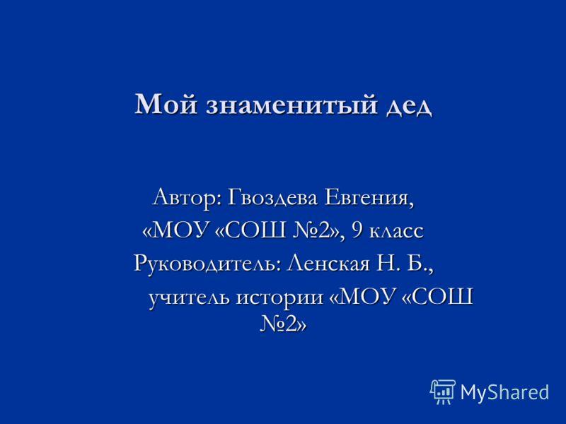 Мой знаменитый дед Автор: Гвоздева Евгения, «МОУ «СОШ 2», 9 класс Руководитель: Ленская Н. Б., учитель истории «МОУ «СОШ 2»