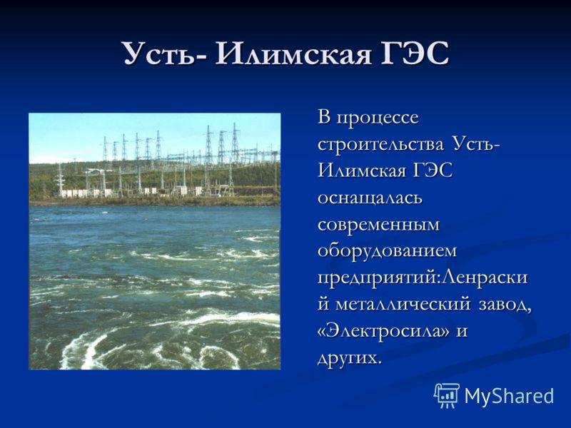 Усть- Илимская ГЭС В процессе строительства Усть- Илимская ГЭС оснащалась современным оборудованием предприятий:Ленраски й металлический завод, «Электросила» и других.