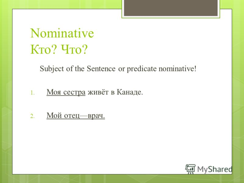 Nominative Кто? Что? Subject of the Sentence or predicate nominative! 1. Моя сестра живёт в Канаде. 2. Мой отецврач.