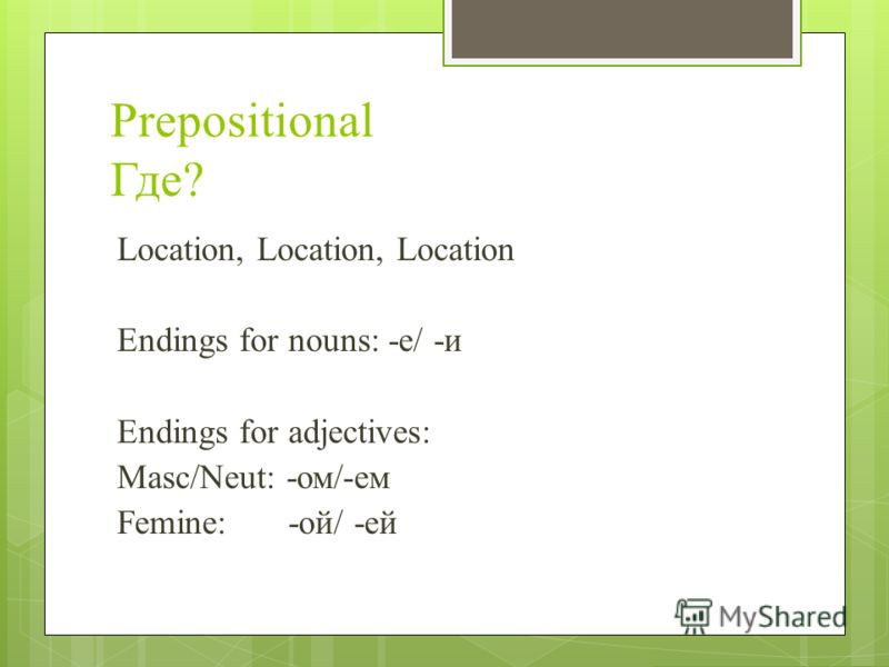Prepositional Где? Location, Location, Location Endings for nouns: -е/ -и Endings for adjectives: Masc/Neut: -ом/-ем Femine:-ой/ -ей