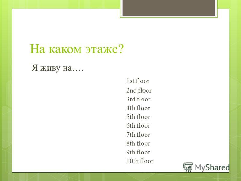 На каком этаже? Я живу на…. 1st floor 2nd floor 3rd floor 4th floor 5th floor 6th floor 7th floor 8th floor 9th floor 10th floor