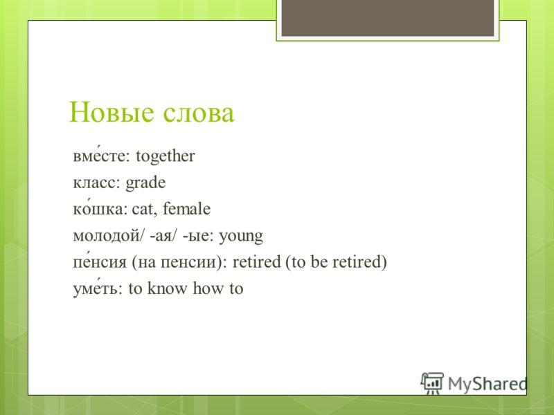 Новые слова вме́сте: together класс: grade ко́шка: cat, female молодой/ -ая/ -ые: young пе́нсия (на пенсии): retired (to be retired) уме́ть: to know how to