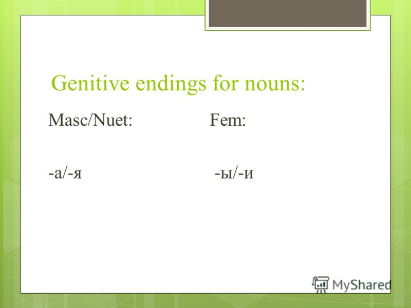 Genitive endings for nouns: Masc/Nuet:Fem: -а/-я -ы/-и