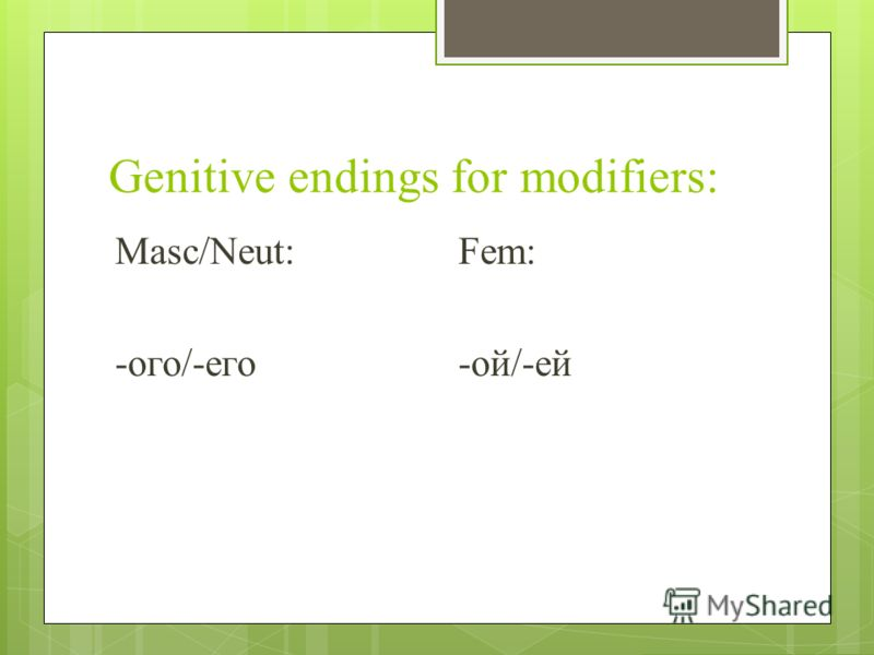 Genitive endings for modifiers: Masc/Neut:Fem: -oго/-его-ой/-ей