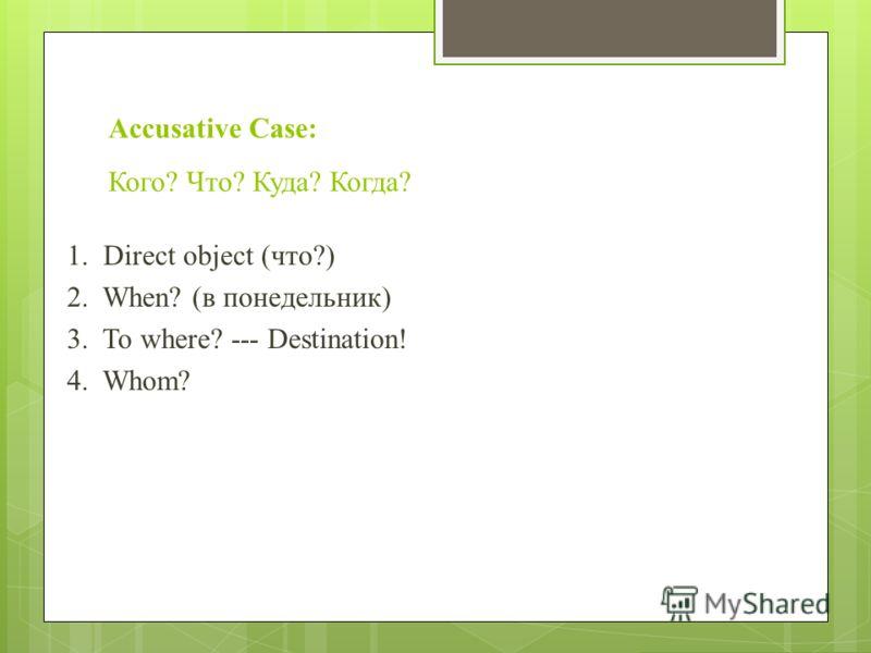 Accusative Case: Кого? Что? Куда? Когда? 1. Direct оbject (что?) 2. When? (в понедельник) 3. To where? --- Destination! 4. Whom?