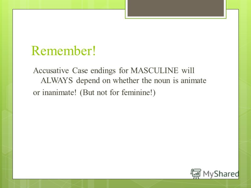 Remember! Accusative Case endings for MASCULINE will ALWAYS depend on whether the noun is animate or inanimate! (But not for feminine!)