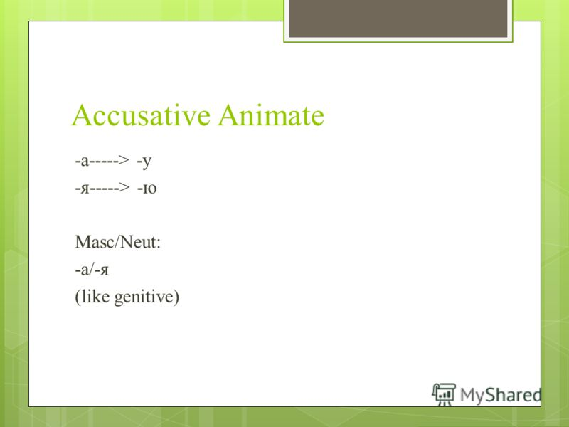 Accusative Animate -a-----> -y -я-----> -ю Masc/Neut: -a/-я (like genitive)