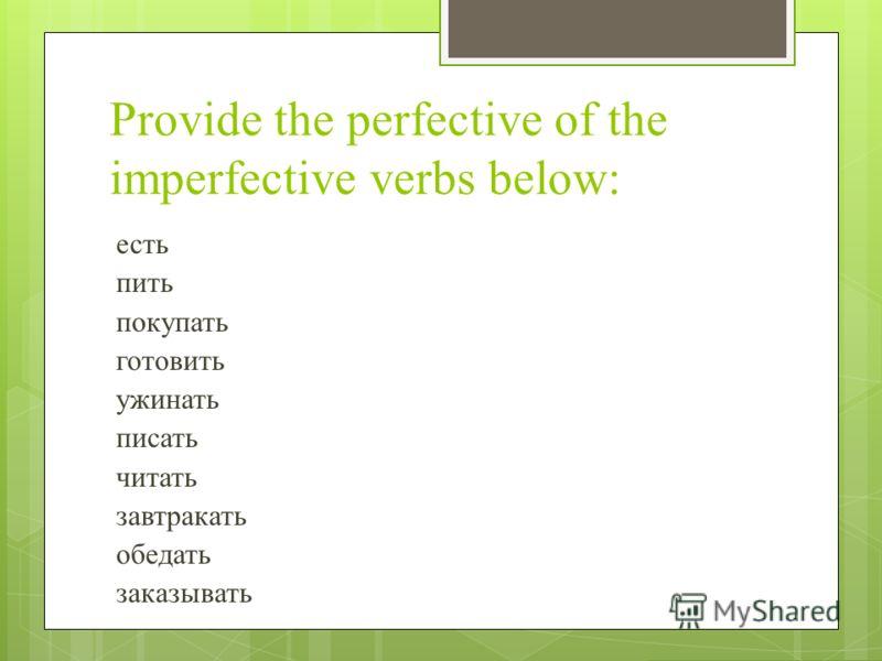Provide the perfective of the imperfective verbs below: есть пить покупать готовить ужинать писать читать завтракать обедать заказывать