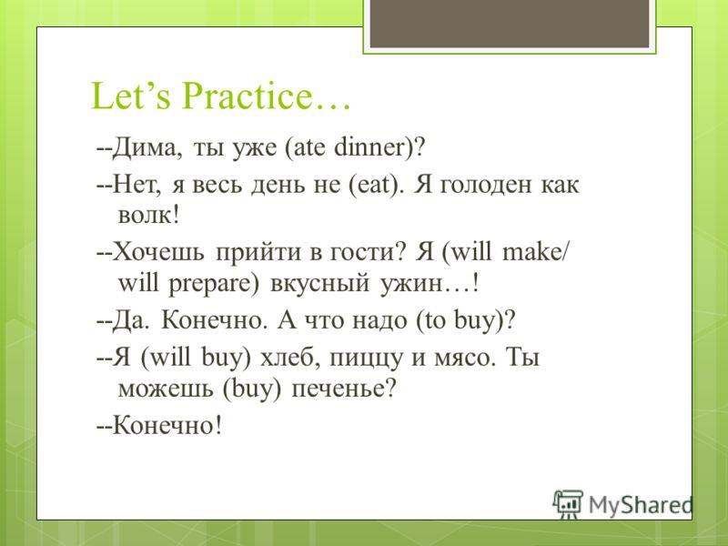 Lets Practice… --Дима, ты уже (ate dinner)? --Нет, я весь день не (eat). Я голоден как волк! --Хочешь прийти в гости? Я (will make/ will prepare) вкусный ужин…! --Да. Конечно. А что надо (to buy)? --Я (will buy) хлеб, пиццу и мясо. Ты можешь (buy) пе