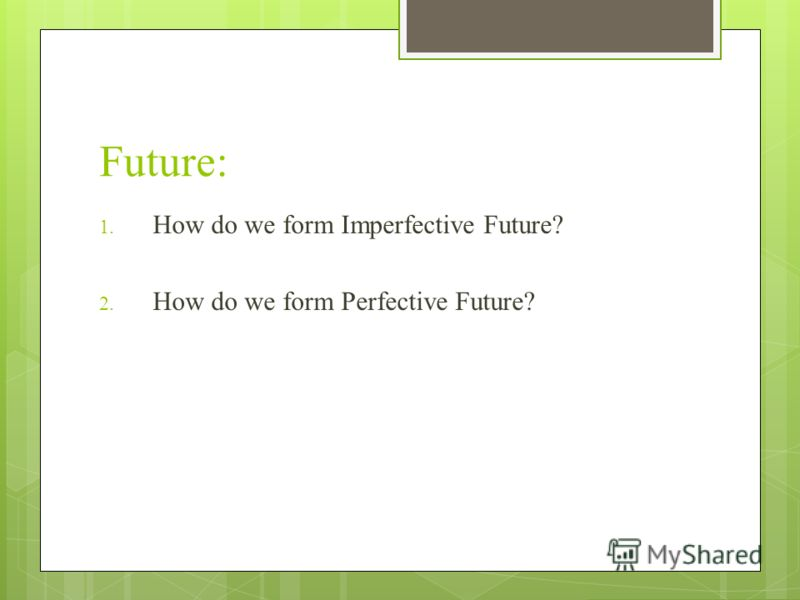 Future: 1. How do we form Imperfective Future? 2. How do we form Perfective Future?