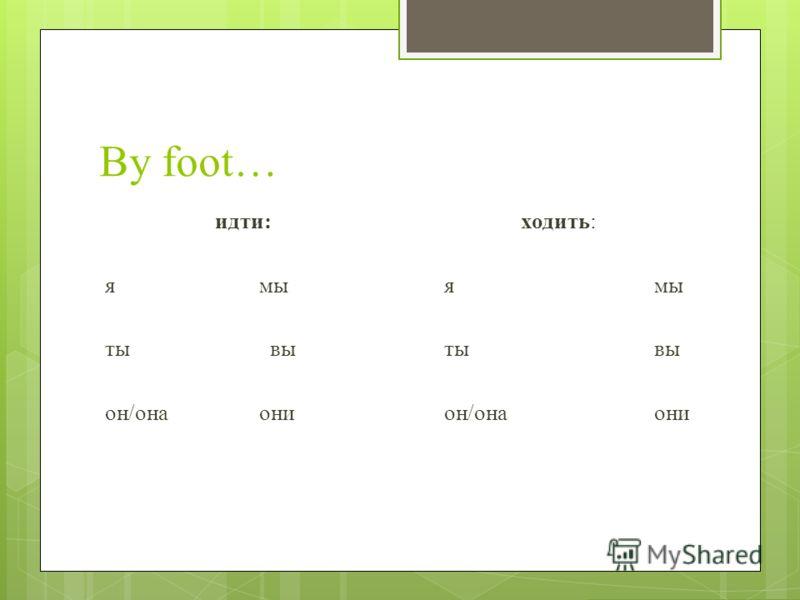 By foot… идти: ямы ты вы он/онаони ходить: ямы тывы он/онаони