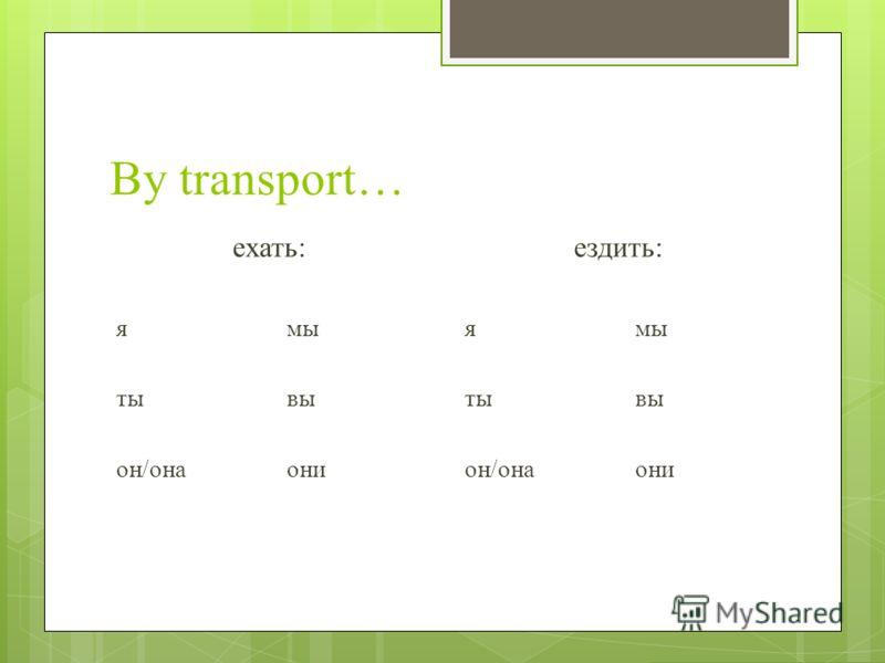 By transport… ехать: ямы тывы он/онаони ездить: ямы тывы он/онаони