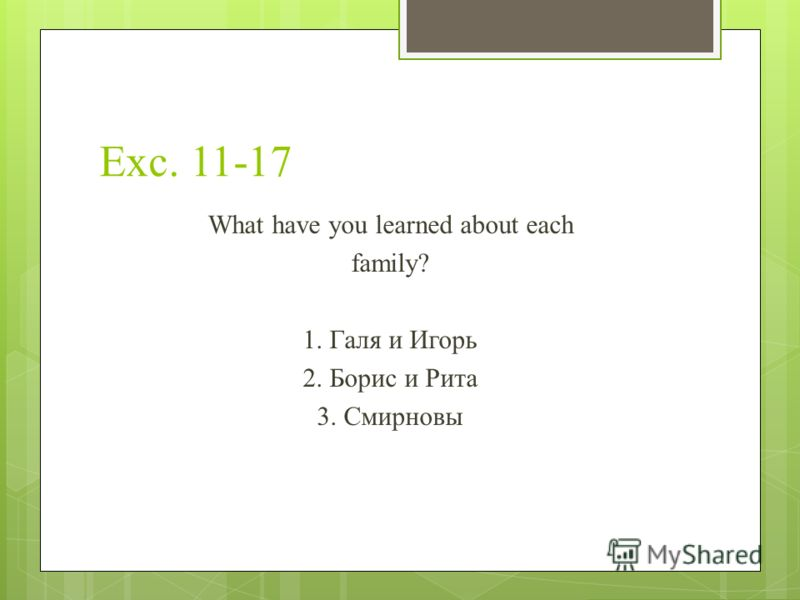 Exc. 11-17 What have you learned about each family? 1. Галя и Игорь 2. Борис и Рита 3. Смирновы