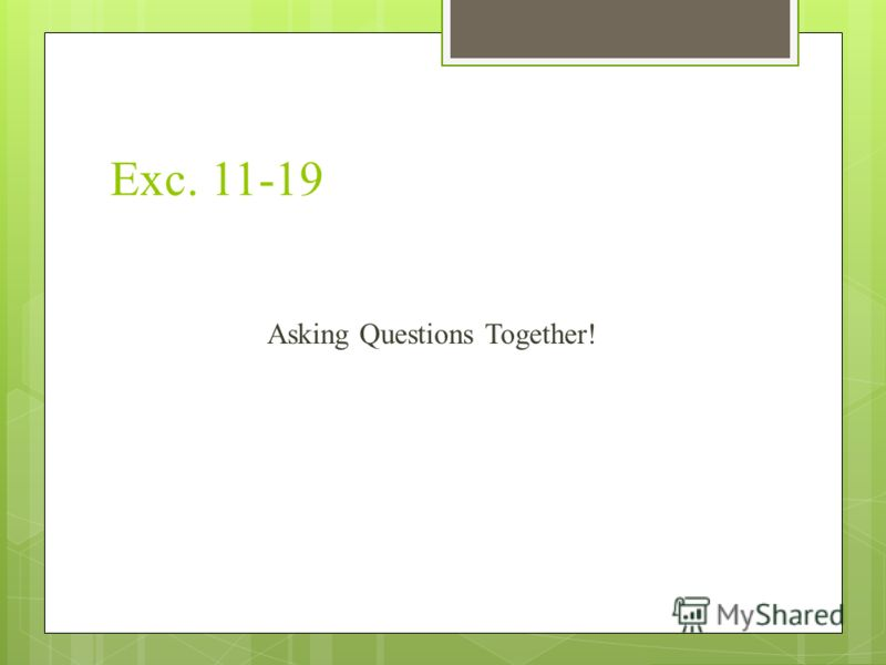Exc. 11-19 Asking Questions Together!