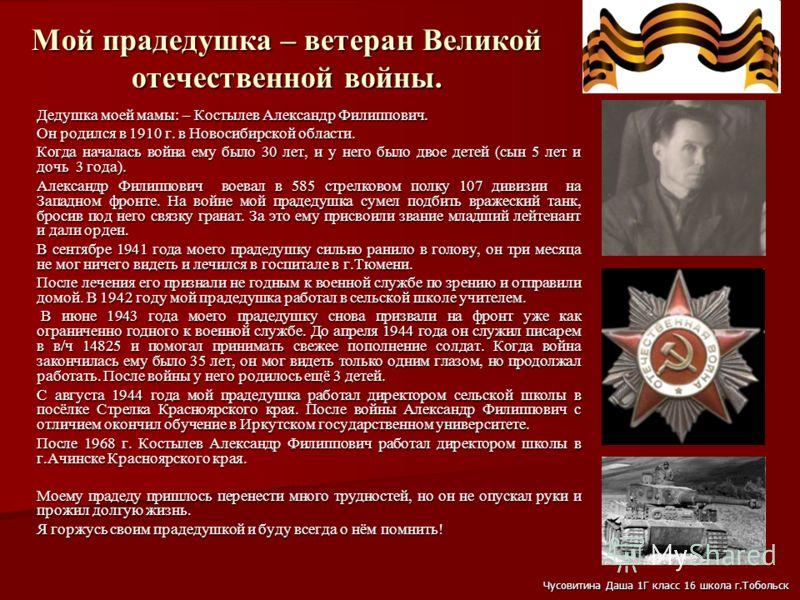 Мой прадедушка – ветеран Великой отечественной войны. Дедушка моей мамы: – Костылев Александр Филиппович. Он родился в 1910 г. в Новосибирской области. Когда началась война ему было 30 лет, и у него было двое детей (сын 5 лет и дочь 3 года). Александ