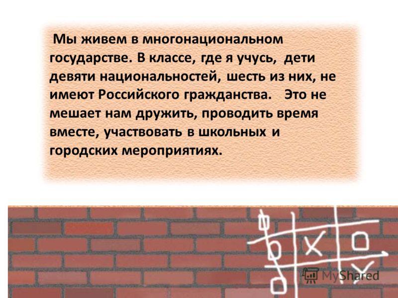 Мы живем в многонациональном государстве. В классе, где я учусь, дети девяти национальностей, шесть из них, не имеют Российского гражданства. Это не мешает нам дружить, проводить время вместе, участвовать в школьных и городских мероприятиях.