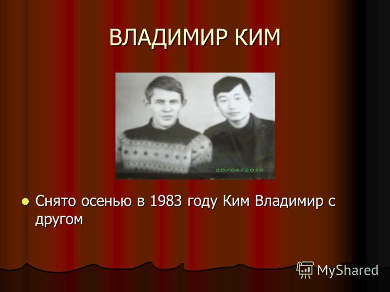 ВЛАДИМИР КИМ Снято осенью в 1983 году Ким Владимир с другом Снято осенью в 1983 году Ким Владимир с другом